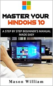 MASTER YOUR WINDOWS 10 : A STEP BY STEP BEGINNER'S MANUAL MADE EASY