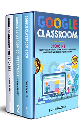 Google Classroom: 3 Books in 1 – The 2020 Quick-Start Guide for Teachers. Setup a Solid Digital Course, Manage Distance Learning & Boost Students Engagement