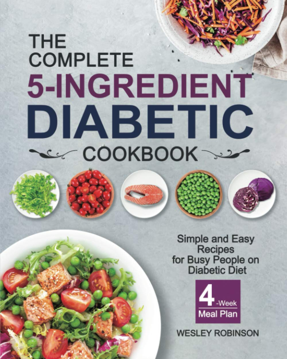 The Complete 5-Ingredient Diabetic Cookbook: Simple and Easy Recipes for Busy People on Diabetic Diet with 4-Week Meal Plan