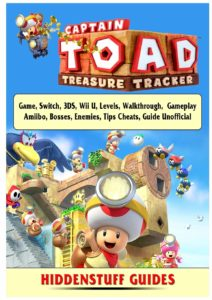 Captain Toad Treasure Tracker Game, Switch, 3ds, Wii U, Levels, Walkthrough, Gameplay, Amiibo, Bosses, Enemies, Tips, Cheats, Guide Unofficial