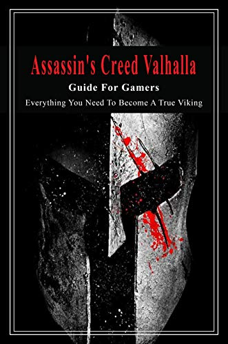 Assassin's Creed Valhalla Guide For Gamers: Everything You Need To Become A True Viking: Action Role-Playing Video Game (English Edition)