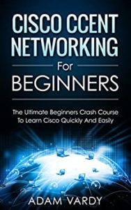 Cisco CCENT Networking For Beginners: The Ultimate Beginners Crash Course to Learn Cisco Quickly And Easily (Computer Networking, Network Connectivity, CCNA) (English Edition)